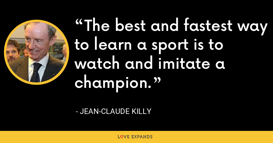 The best and fastest way to learn a sport is to watch and imitate a champion. - Jean-Claude Killy