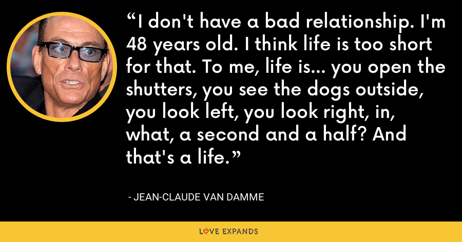 I don't have a bad relationship. I'm 48 years old. I think life is too short for that. To me, life is... you open the shutters, you see the dogs outside, you look left, you look right, in, what, a second and a half? And that's a life. - Jean-Claude Van Damme