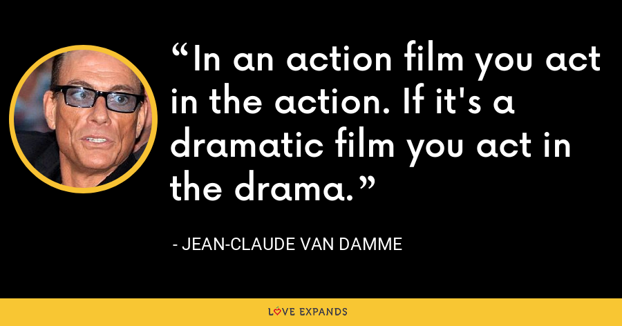 In an action film you act in the action. If it's a dramatic film you act in the drama. - Jean-Claude Van Damme