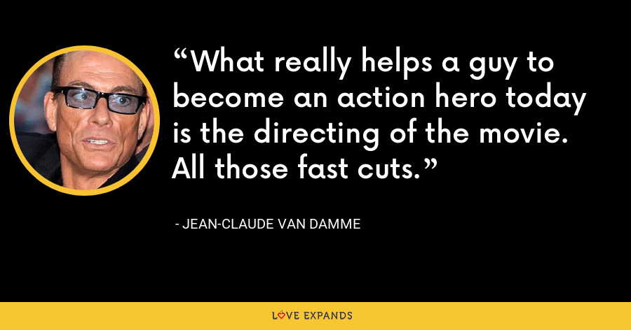 What really helps a guy to become an action hero today is the directing of the movie. All those fast cuts. - Jean-Claude Van Damme
