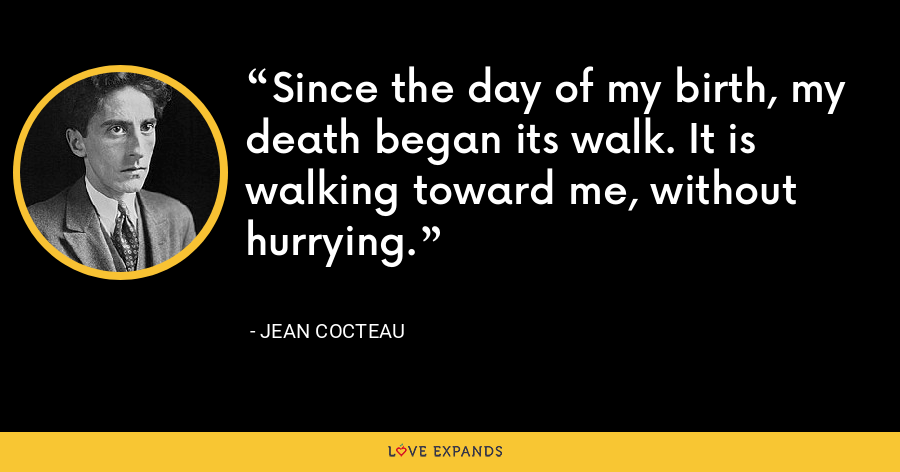 Since the day of my birth, my death began its walk. It is walking toward me, without hurrying. - Jean Cocteau