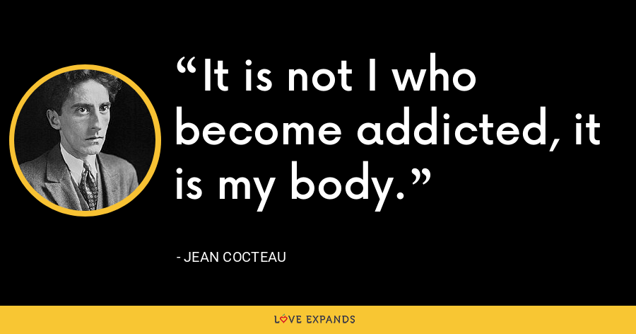 It is not I who become addicted, it is my body. - Jean Cocteau