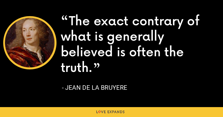 The exact contrary of what is generally believed is often the truth. - Jean de la Bruyere