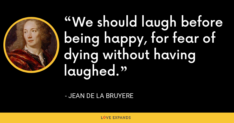 We should laugh before being happy, for fear of dying without having laughed. - Jean de la Bruyere