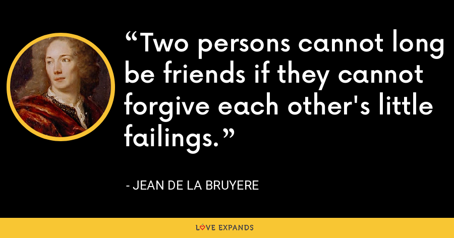 Two persons cannot long be friends if they cannot forgive each other's little failings. - Jean de la Bruyere