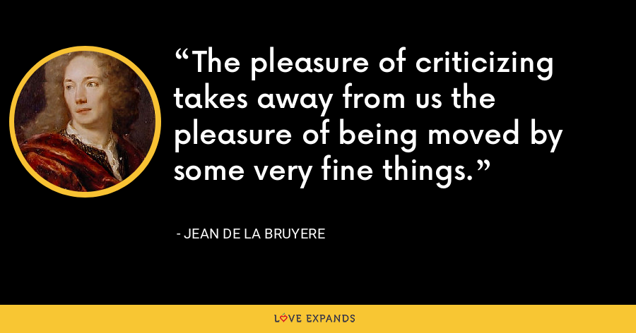 The pleasure of criticizing takes away from us the pleasure of being moved by some very fine things. - Jean de la Bruyere
