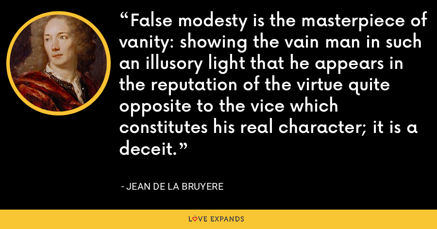 False modesty is the masterpiece of vanity: showing the vain man in such an illusory light that he appears in the reputation of the virtue quite opposite to the vice which constitutes his real character; it is a deceit. - Jean de la Bruyere