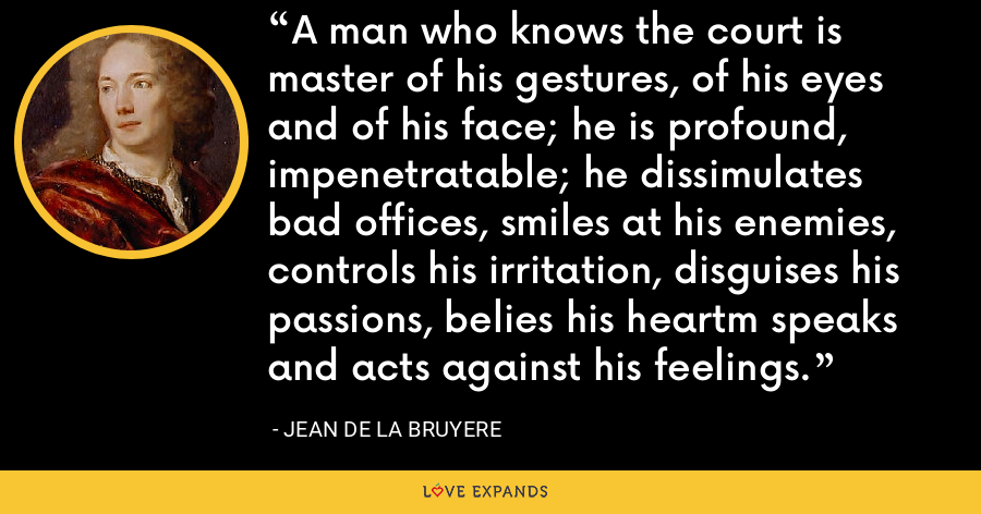 A man who knows the court is master of his gestures, of his eyes and of his face; he is profound, impenetratable; he dissimulates bad offices, smiles at his enemies, controls his irritation, disguises his passions, belies his heartm speaks and acts against his feelings. - Jean de la Bruyere