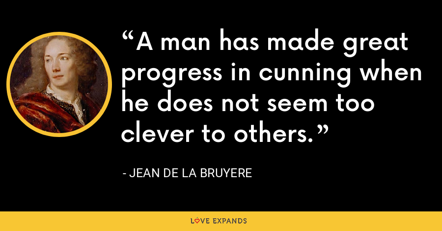 A man has made great progress in cunning when he does not seem too clever to others. - Jean de la Bruyere