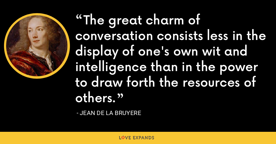 The great charm of conversation consists less in the display of one's own wit and intelligence than in the power to draw forth the resources of others. - Jean de la Bruyere