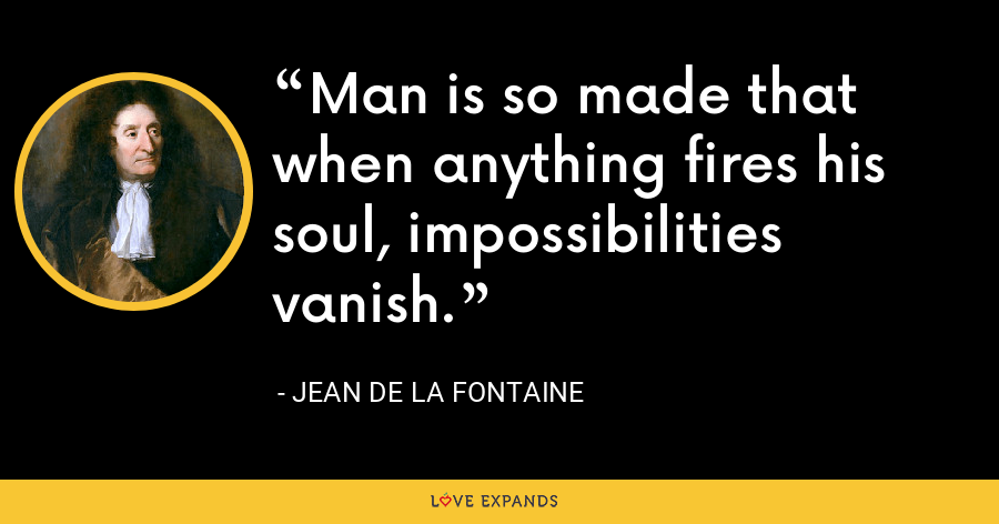 Man is so made that when anything fires his soul, impossibilities vanish. - Jean de La Fontaine