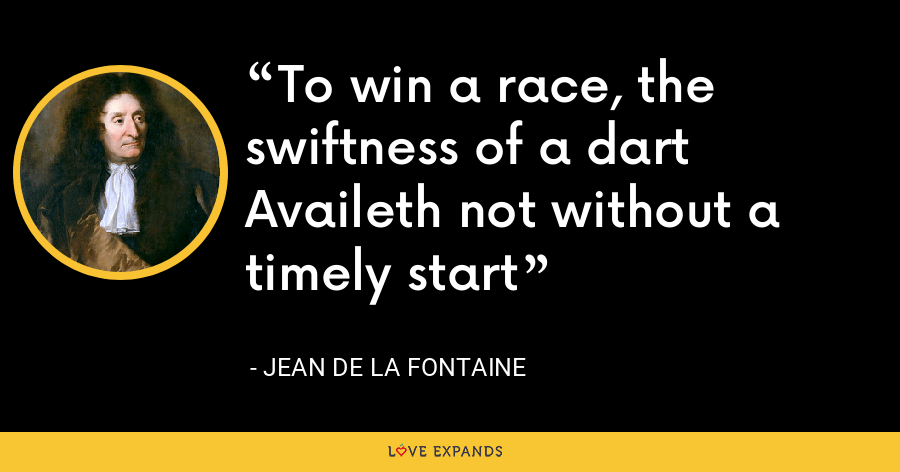 To win a race, the swiftness of a dart Availeth not without a timely start - Jean de La Fontaine