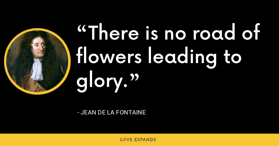 There is no road of flowers leading to glory. - Jean de La Fontaine