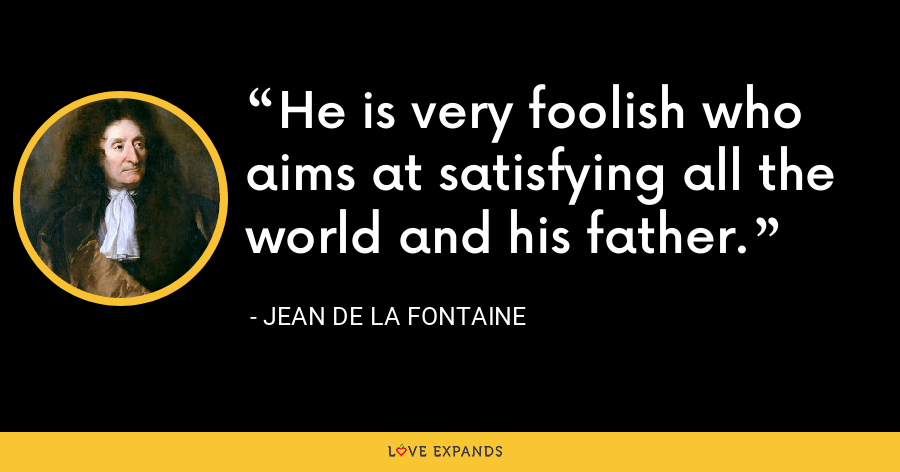 He is very foolish who aims at satisfying all the world and his father. - Jean de La Fontaine
