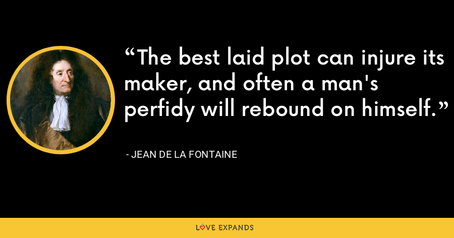 The best laid plot can injure its maker, and often a man's perfidy will rebound on himself. - Jean de La Fontaine