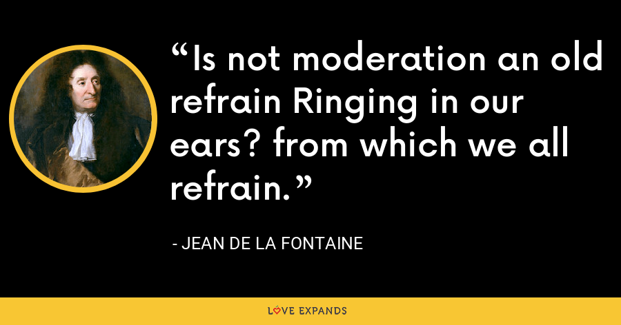 Is not moderation an old refrain Ringing in our ears? from which we all refrain. - Jean de La Fontaine