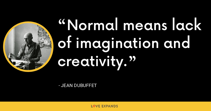 Normal means lack of imagination and creativity. - Jean Dubuffet