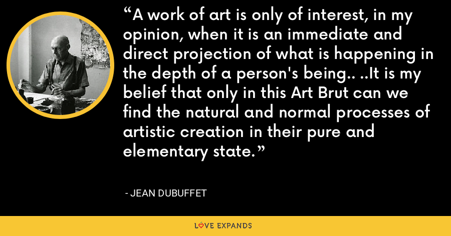 A work of art is only of interest, in my opinion, when it is an immediate and direct projection of what is happening in the depth of a person's being.. ..It is my belief that only in this Art Brut can we find the natural and normal processes of artistic creation in their pure and elementary state. - Jean Dubuffet