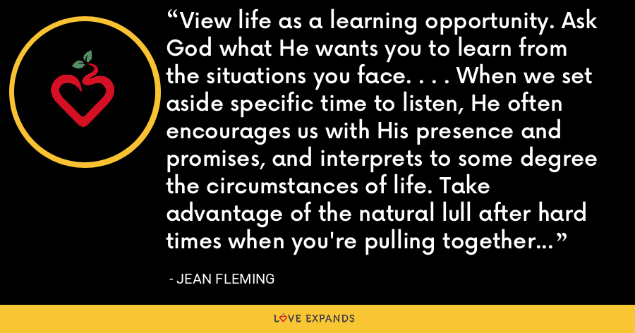 View life as a learning opportunity. Ask God what He wants you to learn from the situations you face. . . . When we set aside specific time to listen, He often encourages us with His presence and promises, and interprets to some degree the circumstances of life. Take advantage of the natural lull after hard times when you're pulling together the pieces to sort through the events and ferret out the lessons. - Jean Fleming
