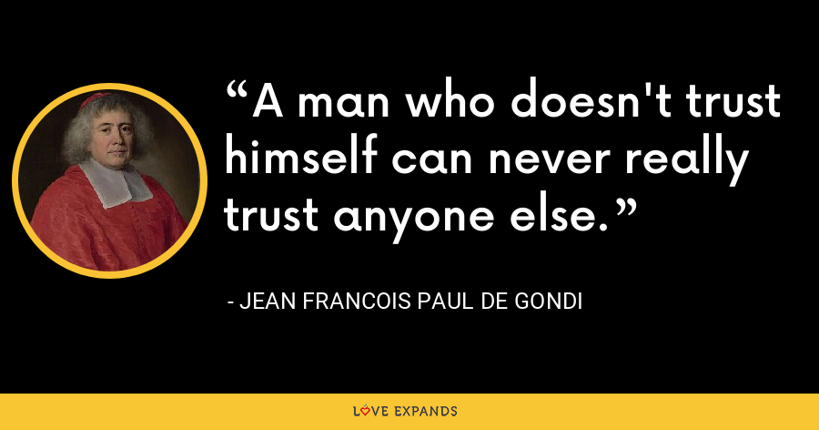 A man who doesn't trust himself can never really trust anyone else. - Jean Francois Paul de Gondi