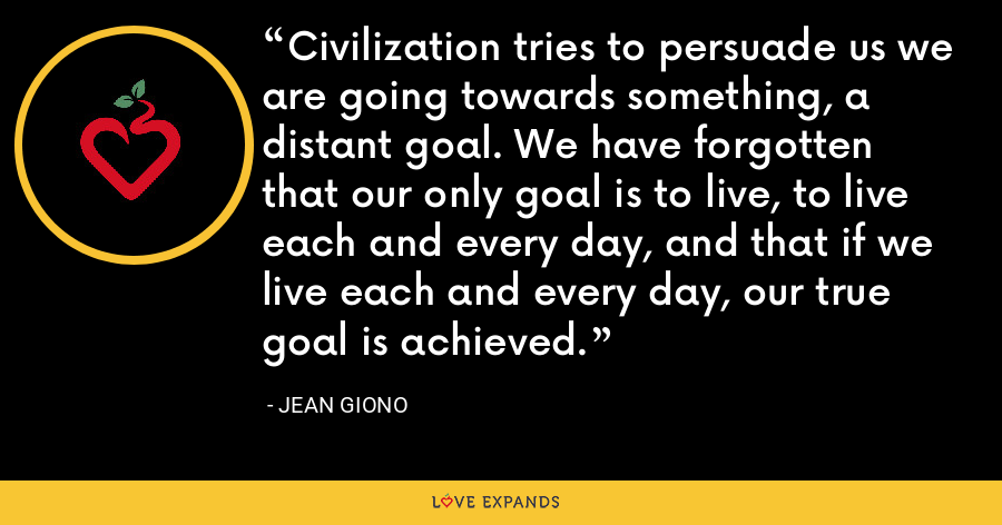 Civilization tries to persuade us we are going towards something, a distant goal. We have forgotten that our only goal is to live, to live each and every day, and that if we live each and every day, our true goal is achieved. - Jean Giono