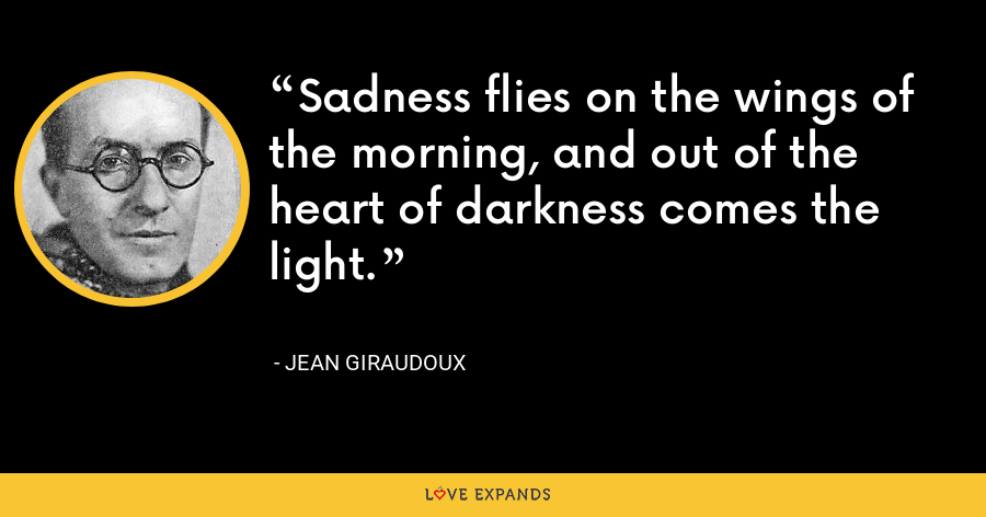 Sadness flies on the wings of the morning, and out of the heart of darkness comes the light. - Jean Giraudoux