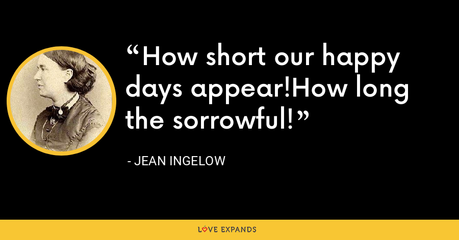 How short our happy days appear!How long the sorrowful! - Jean Ingelow
