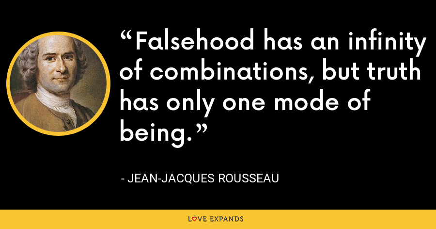Falsehood has an infinity of combinations, but truth has only one mode of being. - Jean-Jacques Rousseau