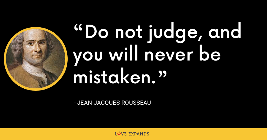 Do not judge, and you will never be mistaken. - Jean-Jacques Rousseau