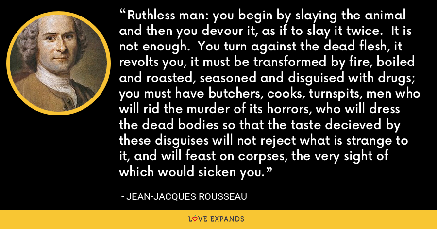 Ruthless man: you begin by slaying the animal and then you devour it, as if to slay it twice. It is not enough. You turn against the dead flesh, it revolts you, it must be transformed by fire, boiled and roasted, seasoned and disguised with drugs; you must have butchers, cooks, turnspits, men who will rid the murder of its horrors, who will dress the dead bodies so that the taste decieved by these disguises will not reject what is strange to it, and will feast on corpses, the very sight of which would sicken you. - Jean-Jacques Rousseau
