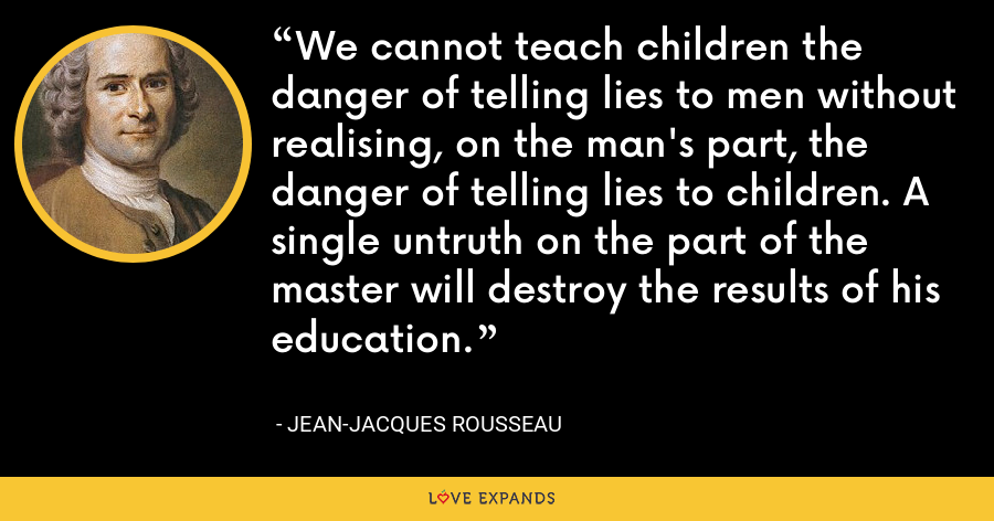 We cannot teach children the danger of telling lies to men without realising, on the man's part, the danger of telling lies to children. A single untruth on the part of the master will destroy the results of his education. - Jean-Jacques Rousseau