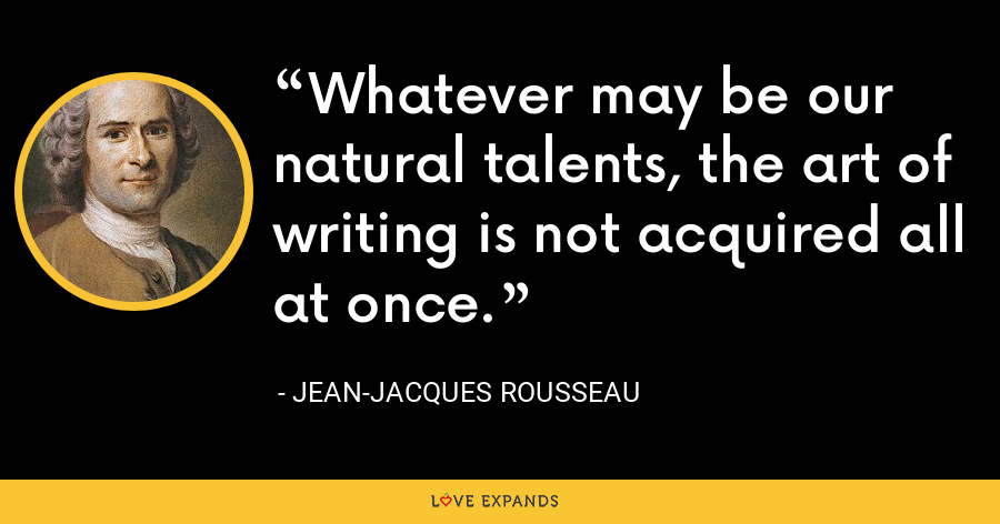 Whatever may be our natural talents, the art of writing is not acquired all at once. - Jean-Jacques Rousseau