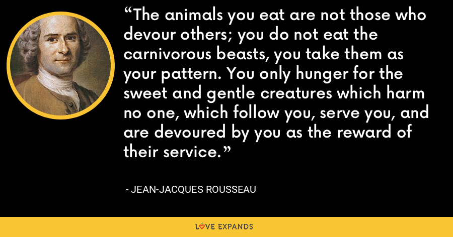 The animals you eat are not those who devour others; you do not eat the carnivorous beasts, you take them as your pattern. You only hunger for the sweet and gentle creatures which harm no one, which follow you, serve you, and are devoured by you as the reward of their service. - Jean-Jacques Rousseau