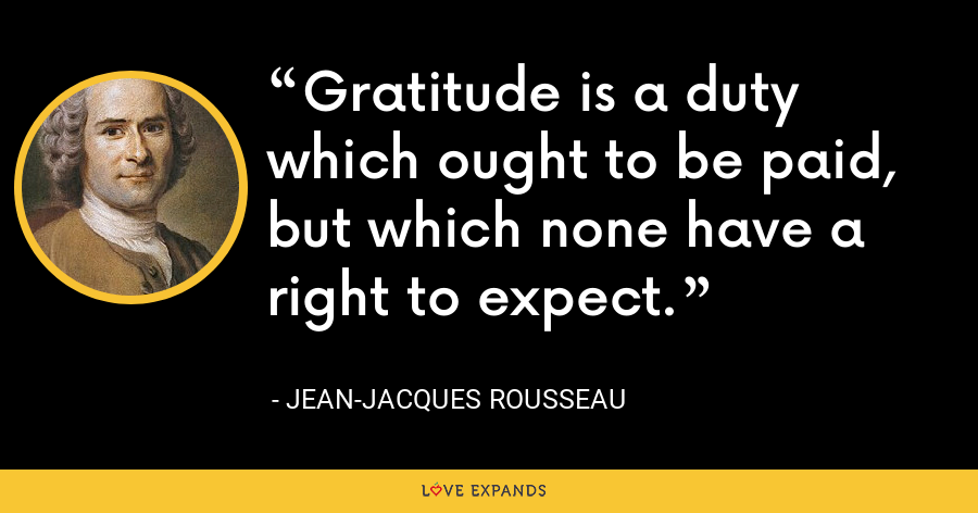 Gratitude is a duty which ought to be paid, but which none have a right to expect. - Jean-Jacques Rousseau