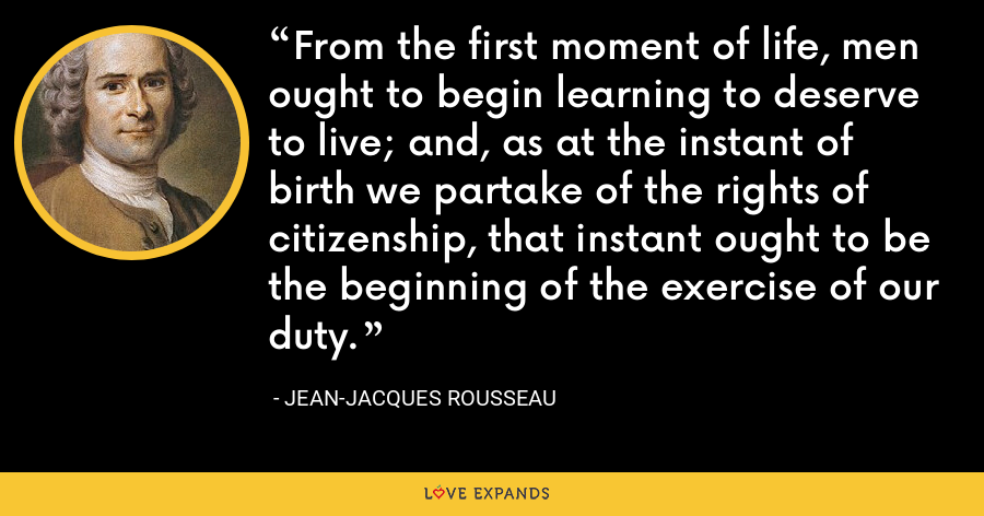 From the first moment of life, men ought to begin learning to deserve to live; and, as at the instant of birth we partake of the rights of citizenship, that instant ought to be the beginning of the exercise of our duty. - Jean-Jacques Rousseau