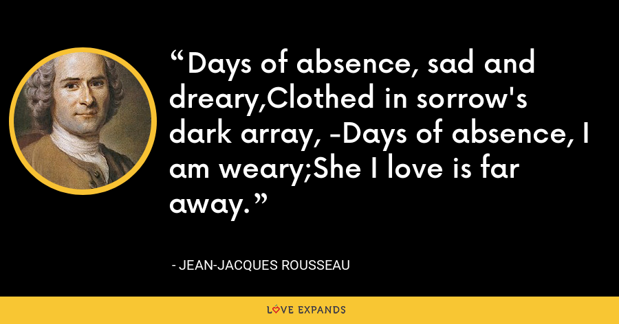 Days of absence, sad and dreary,Clothed in sorrow's dark array, -Days of absence, I am weary;She I love is far away. - Jean-Jacques Rousseau