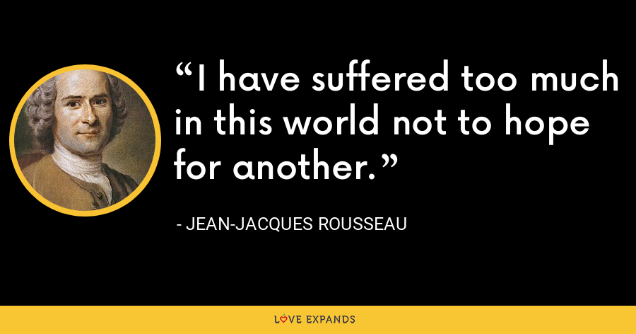 I have suffered too much in this world not to hope for another. - Jean-Jacques Rousseau