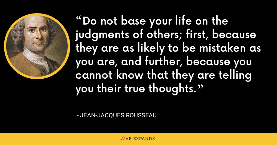 Do not base your life on the judgments of others; first, because they are as likely to be mistaken as you are, and further, because you cannot know that they are telling you their true thoughts. - Jean-Jacques Rousseau