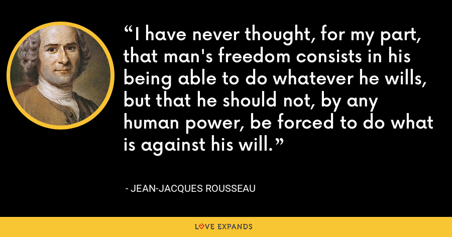 I have never thought, for my part, that man's freedom consists in his being able to do whatever he wills, but that he should not, by any human power, be forced to do what is against his will. - Jean-Jacques Rousseau