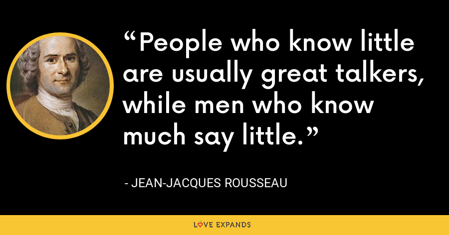 People who know little are usually great talkers, while men who know much say little. - Jean-Jacques Rousseau
