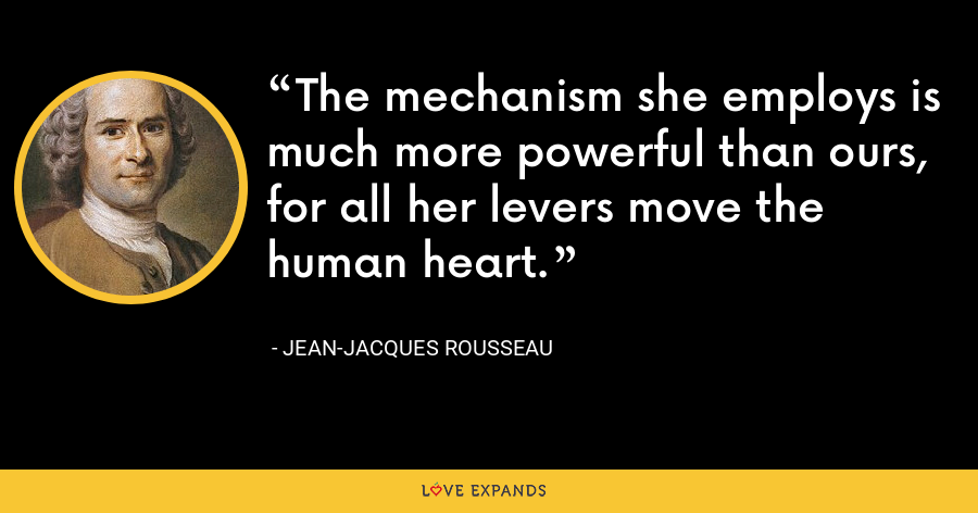 The mechanism she employs is much more powerful than ours, for all her levers move the human heart. - Jean-Jacques Rousseau
