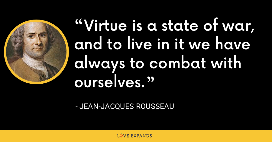 Virtue is a state of war, and to live in it we have always to combat with ourselves. - Jean-Jacques Rousseau
