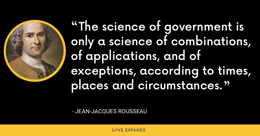 The science of government is only a science of combinations, of applications, and of exceptions, according to times, places and circumstances. - Jean-Jacques Rousseau