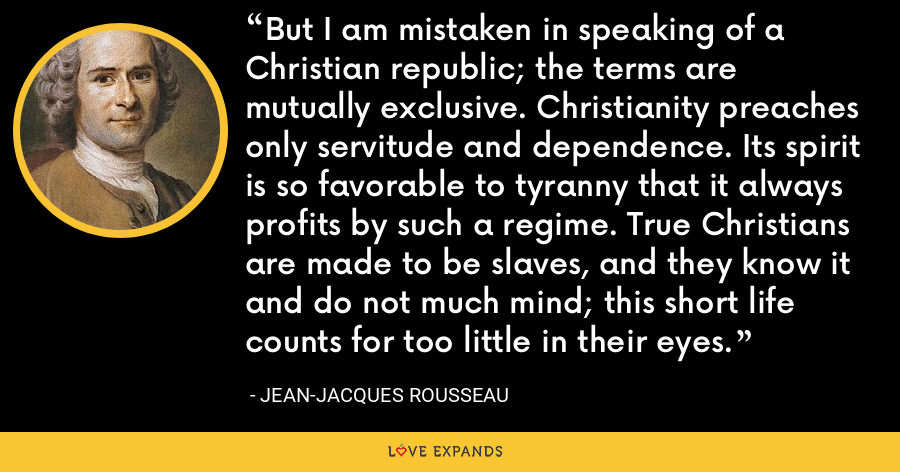 But I am mistaken in speaking of a Christian republic; the terms are mutually exclusive. Christianity preaches only servitude and dependence. Its spirit is so favorable to tyranny that it always profits by such a regime. True Christians are made to be slaves, and they know it and do not much mind; this short life counts for too little in their eyes. - Jean-Jacques Rousseau