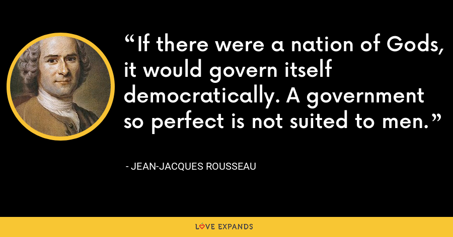 If there were a nation of Gods, it would govern itself democratically. A government so perfect is not suited to men. - Jean-Jacques Rousseau