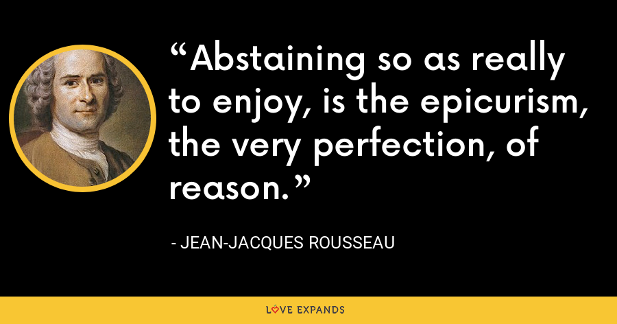 Abstaining so as really to enjoy, is the epicurism, the very perfection, of reason. - Jean-Jacques Rousseau