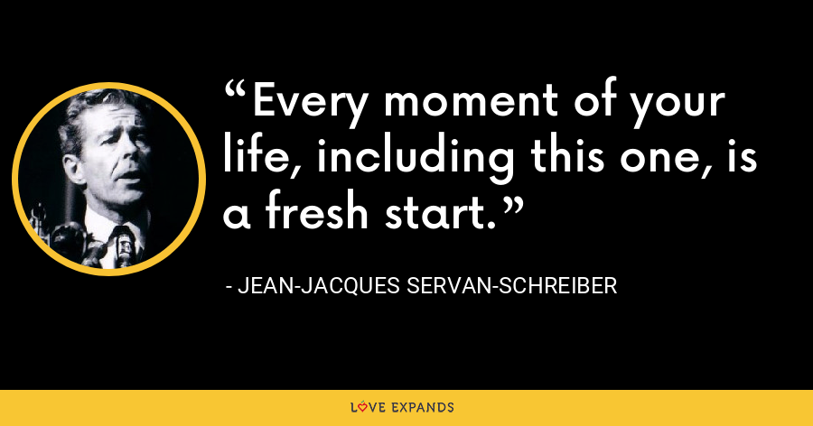 Every moment of your life, including this one, is a fresh start. - Jean-Jacques Servan-Schreiber