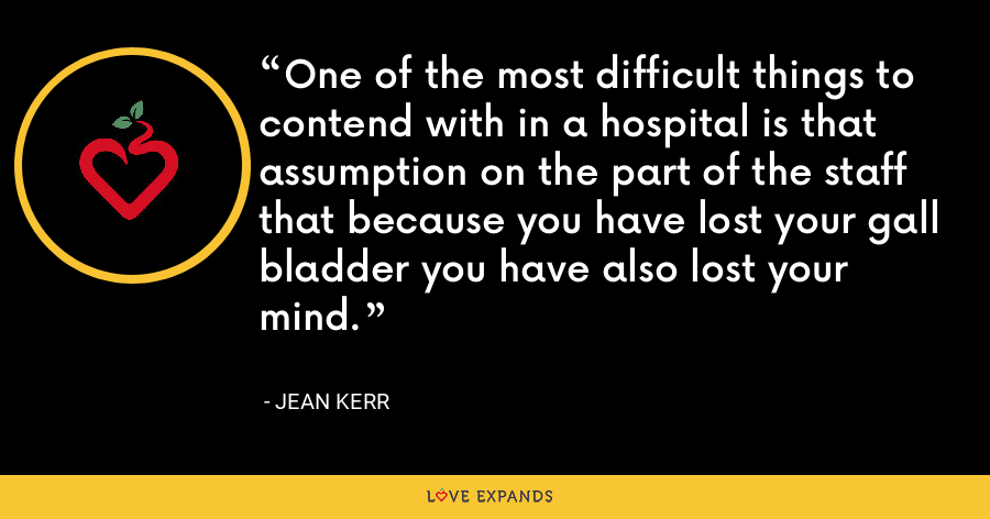 One of the most difficult things to contend with in a hospital is that assumption on the part of the staff that because you have lost your gall bladder you have also lost your mind. - Jean Kerr