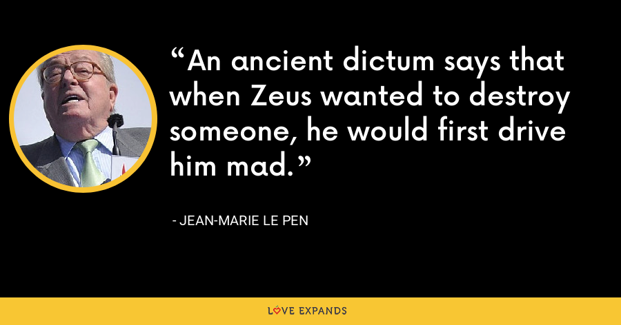 An ancient dictum says that when Zeus wanted to destroy someone, he would first drive him mad. - Jean-Marie Le Pen