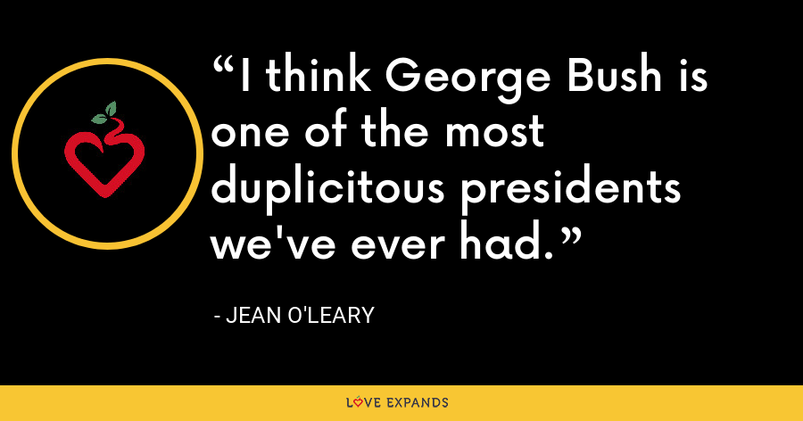 I think George Bush is one of the most duplicitous presidents we've ever had. - Jean O'Leary